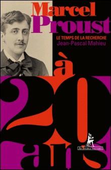 Marcel Proust à 20 ans - Le Temps de la recherche-Jean-Pascal Mahieu