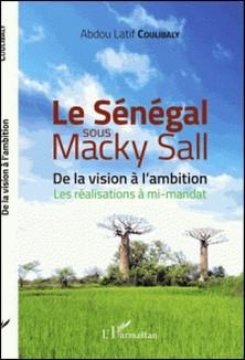 Le Sénégal sous Macky Sall - De la vision à l'ambition - Les réalisations à mi-mandat-Abdou-Latif Coulibaly