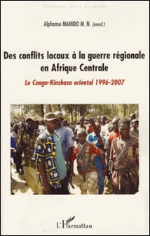 Des conflits locaux à la guerre régionale en Afrique Centrale - Le Congo-Kinshasa (1996-2007)-Alphonse Maindo