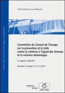 Convention du Conseil de l'Europe sur la prévention et la lutte contre la violence à l'égard des femmes et la violence domestique et rapport explicatif, Istanbul (Turquie) 11.V.2011, STCE n° 210-Collectif