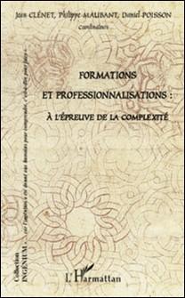 Formations et professionnalisations - A l'épreuve de la complexité-Jean Clénet , Philippe Maubant , Daniel Poisson