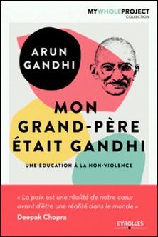 Mon grand-père était Gandhi - Une éducation à la non-violence-Arun Gandhi