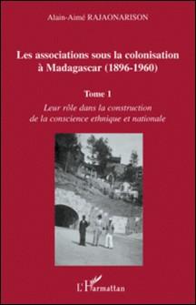 Les associations sous la colonisation à Madagascar (1896-1960) - Tome 1, Leur rôle dans la construction de la conscience ethnique et nationale-Alain-Aimé Rajaonarison
