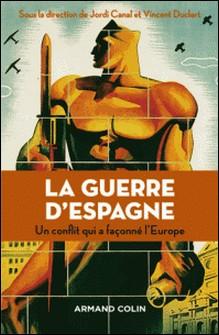 La guerre d'Espagne - Un conflit qui a façonné l'Europe-Jordi Canal , Vincent Duclert