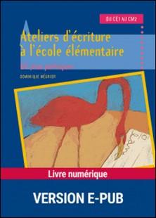 Ateliers d'écriture à l'école élémentaire du CE1 au CM2. 60 jeux poétiques-Dominique Mégrier