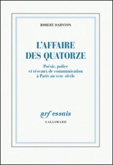 L'Affaire des Quatorze - Poésie, police et réseaux de communication à Paris au XVIIIe siècle-Robert Darnton