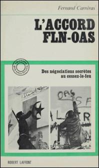 L'accord F.L.N. - O.A.S. - Des négociations secrètes au cessez-le-feu-Fernand Carréras , Jacques Chevallier