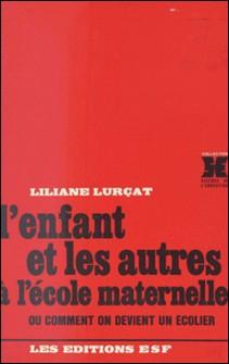 L'enfant et les autres à l'école maternelle ou Comment on devient un écolier-Liliane Lurçat