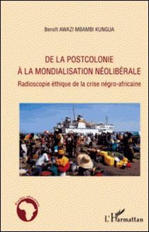 De la postcolonie à la mondialisation néolibérale - Radioscopie éthique de la crise négro-africaine-Benoît Awazi Kungua