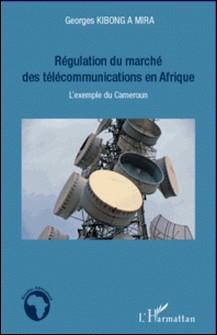 Régulation du marché des télécommunications en Afrique - L'exemple du Cameroun-Georges Kibong A Mira