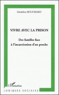 Vivre avec la prison - Des familles face à l'incarcération d'un proche-Géraldine Bouchard