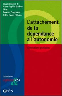 L'attachement, de la dépendance à l'autonomie - Illustrations pratiques-Odile Faure-Fillastre , Anne-Sophie Barbey-Mintz , Romain Dugravier