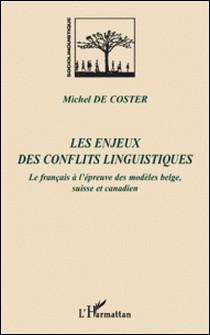 Les enjeux des conflits linguistiques - Le français à l'épreuve des modèles belge, suisse et canadien-Michel De Coster