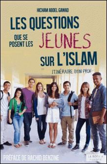 Les questions que se posent les jeunes sur l'Islam - Itinéraire d'un prof-Hicham Abdel Gawad , Rachid Benzine