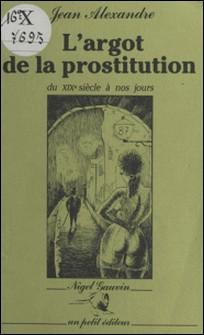 L'Argot de la prostitution du XIXe siècle à nos jours-Jean Alexandre