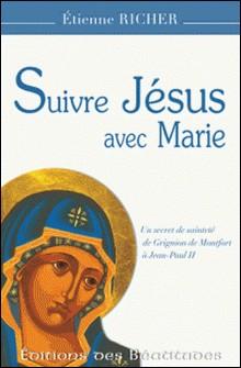 Suivre Jésus avec Marie - Un secret de sainteté de Grignion de Montfort à Jean-Paul II-Etienne Richer