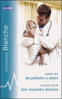 Un pédiatre à aimer - Une rencontre décisive (Harlequin Blanche)-Joanna Neil , Jennifer Taylor