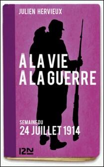 À la vie, à la guerre - 24 juillet 1914-Julien Hervieux