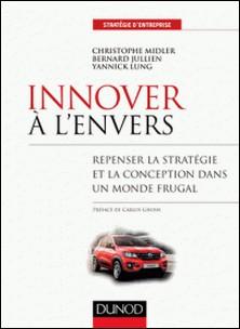 Innover à l'envers - Repenser la stratégie et la conception dans un monde frugal-Christophe Midler , Bernard Jullien , Yannick Lung