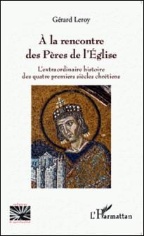 A la rencontre des Pères de l'Eglise - L'extraordinaire histoire des quatre premiers siècles chrétiens-Gérard Leroy