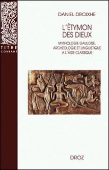 L'Etymon des dieux - Mythologie gauloise, archéologie et linguistique à l'âge classique-Daniel Droixhe