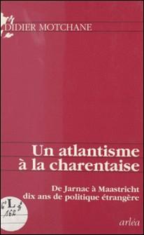 Un atlantisme à la charentaise - De Jarnac à Maastricht, dix ans de politique étrangère-Didier Motchane