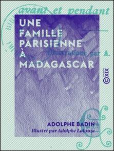 Une famille parisienne à Madagascar - Avant et pendant l'expédition-Adolphe Badin , Adolphe Lalauze