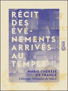 Récit des événements arrivés au Temple - Depuis le 13 août 1792 jusqu'à la mort du Dauphin Louis XVII-Marie-Thérèse de France , Marquise de Soucy