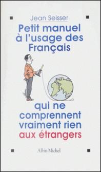 Petit manuel à l'usage des Français qui ne comprennent vraiment rien aux étrangers-Jean Seisser