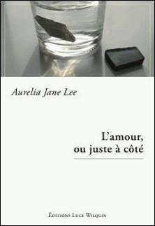 L'amour, ou juste à côté - Recueil de nouvelles-Aurelia Jane Lee