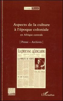 Aspects de la culture à l'époque coloniale en Afrique centrale - Volume 8 : Presse ; Archives-Marc Quaghebeur , Bibiane Tshibola Kalengayi