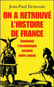 On a retrouvé l'histoire de France - Comment l'archéologie raconte notre passé-Jean-Paul Demoule