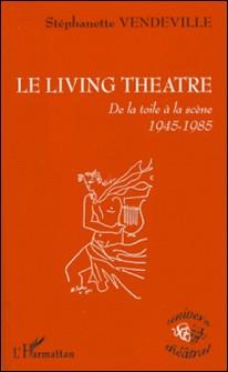 Le Living Theatre - De la toile à la scène 1945-1985-Stéphanette Vendeville