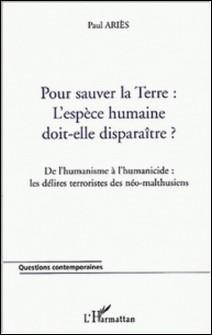 Pour sauver la Terre : l'espèce humaine doit-elle disparaître ? De l'humanisme à l'humanicide : les délires terroristes des néo-malthusiens-Paul Ariès