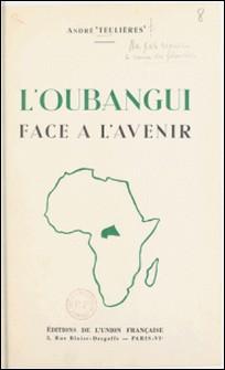 Un territoire d'Union française : l'Oubangui face à l'avenir-André Teulières , Louis-Paul Aujoulat
