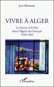 Vivre à Alger - La guerre et la paix dans l'Algérie des Français 1958-1962-Jean Monneret