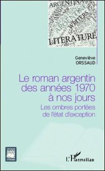 Le roman argentin des années 1970 à nos jours - Les ombres portées de l'état d'exception-Geneviève Orssaud
