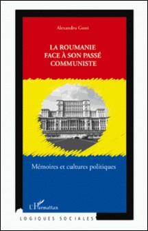 La Roumanie face à son passé communiste - Mémoires et cultures politiques-Alexandru Gussi