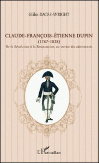 Claude-François-Etienne Dupin (1767-1828) - De la Révolution à la Restauration, au service des administrés-Gildas Dacre-Wright