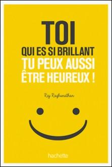 Toi qui es si brillant tu peux aussi être heureux ! - 7 mauvaises habitudes à perdre 7 bonnes habitudes à prendre-Raj Raghunathan