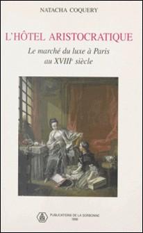 L'hôtel aristocratique. Le marché du luxe à Paris au 18ème siècle-Natacha Coquery