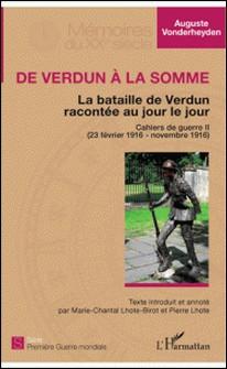 De Verdun à la Somme - La bataille de Verdun racontée au jour le jour - Cahiers de guerre Tome 2 (23 février 1916 - novembre 1916)-Auguste Vonderheyden