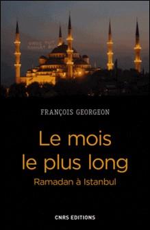 Le mois le plus long - Ramadan à Istanbul, de l'Empire ottoman à la Turquie contemporaine-François Georgeon