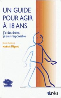 Un guide pour agir à 18 ans - J'ai des droits, je suis responsable-Mathilde Mignot