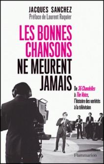 Les bonnes chansons ne meurent jamais... - De 36 Chandelles à The Voice, l'histoire des variétés à la télévision-Jacques Sanchez