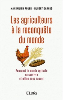 Les agriculteurs à la reconquête du monde - pourquoi le monde agricole va survivre et même nous sauver-Maximilien Rouer , Hubert Garaud