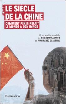 Le siècle de la Chine - Comment Pékin refait le monde à son image-Jùan Pablo Cardenal , Heriberto Araùjo