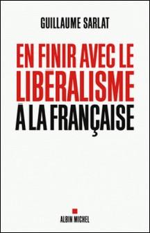 En finir avec le libéralisme à la française-Guillaume Sarlat