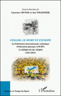 L'Eglise, le sport et l'Europe - La Fédération internationale catholique d'éducation physique (FICEP) à l'épreuve du temps (1911-2011)-Laurence Munoz , Jan Tolleneer