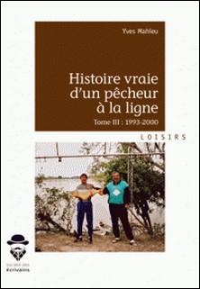 Histoire vraie d'un pêcheur à la ligne - Tome III - 1993-2000-Yves Mahieu